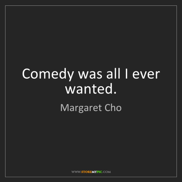 Margaret Cho: Comedy was all I ever wanted.