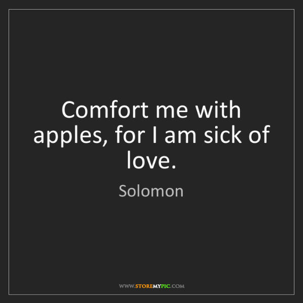 Solomon: Comfort me with apples, for I am sick of love.