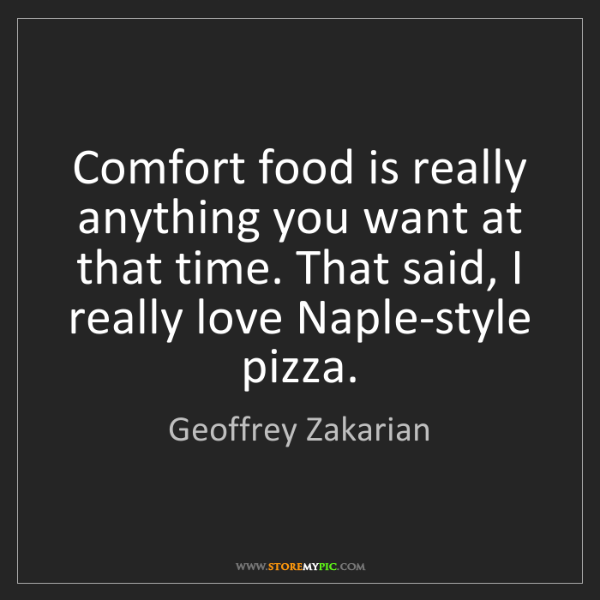 Geoffrey Zakarian: Comfort food is really anything you want at that time....