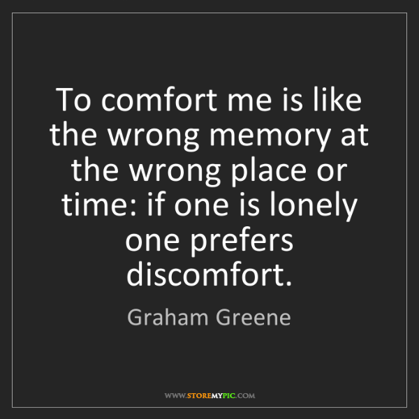 Graham Greene: To comfort me is like the wrong memory at the wrong place...