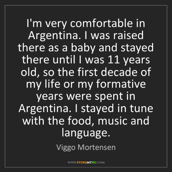 Viggo Mortensen: I'm very comfortable in Argentina. I was raised there...