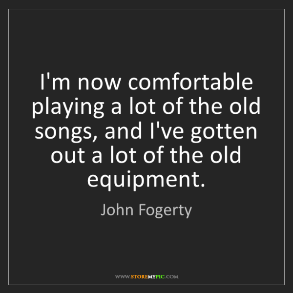 John Fogerty: I'm now comfortable playing a lot of the old songs, and...