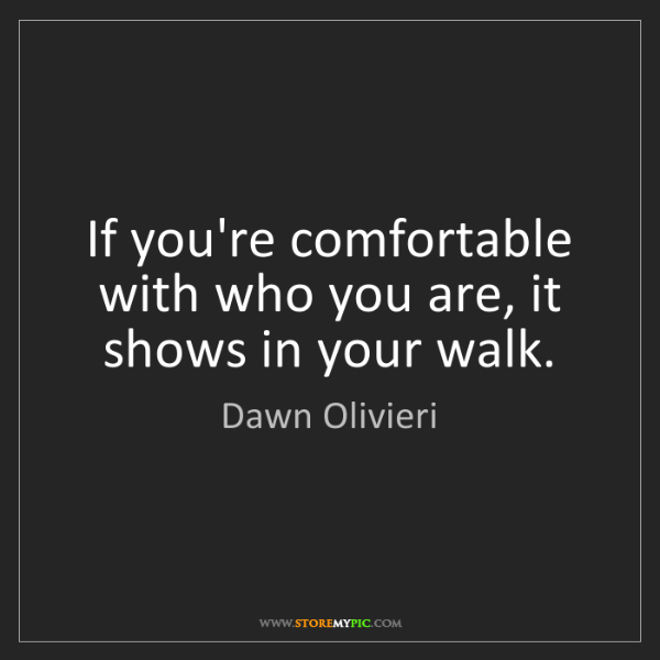 Dawn Olivieri: If you're comfortable with who you are, it shows in your...