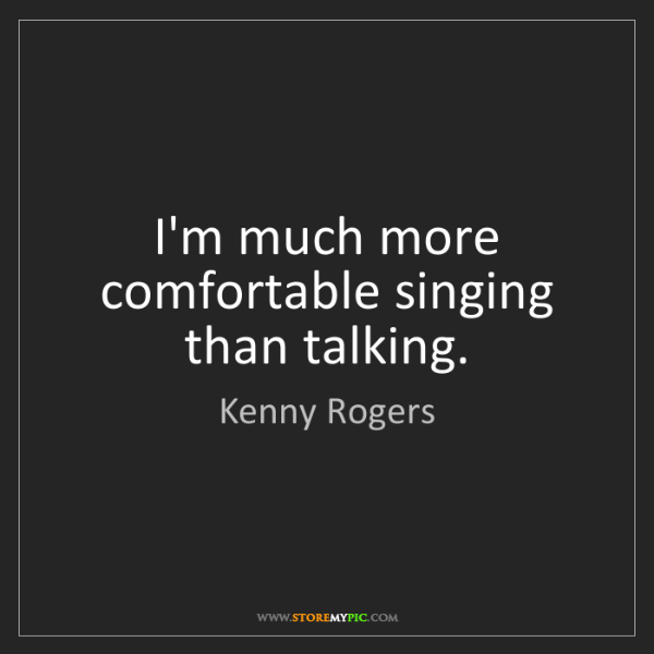 Kenny Rogers: I'm much more comfortable singing than talking.