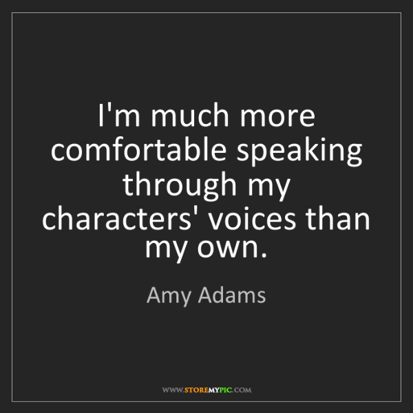Amy Adams: I'm much more comfortable speaking through my characters'...