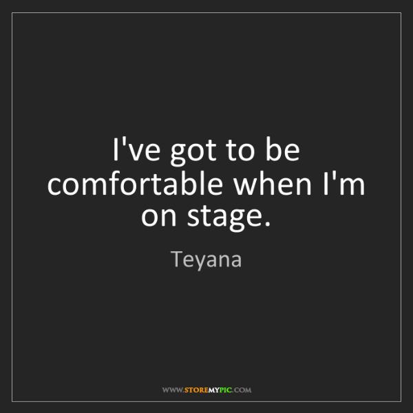 Teyana: I've got to be comfortable when I'm on stage.