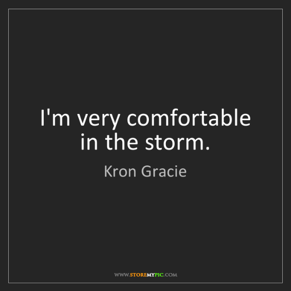 Kron Gracie: I'm very comfortable in the storm.