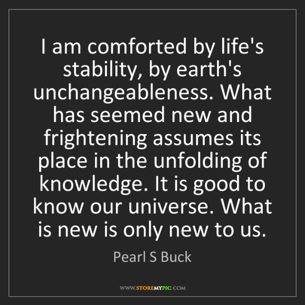 Pearl S Buck: I am comforted by life's stability, by earth's unchangeableness....