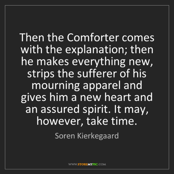 Soren Kierkegaard: Then the Comforter comes with the explanation; then he...