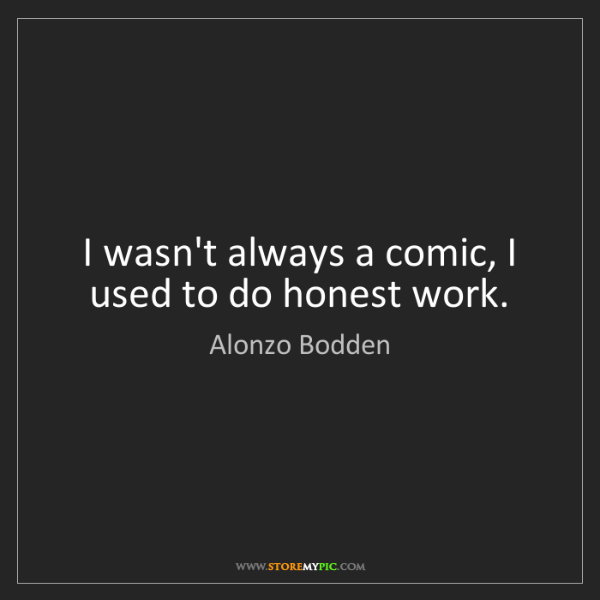 Alonzo Bodden: I wasn't always a comic, I used to do honest work.