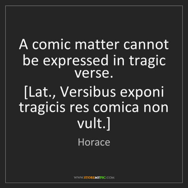 Horace: A comic matter cannot be expressed in tragic verse. ...