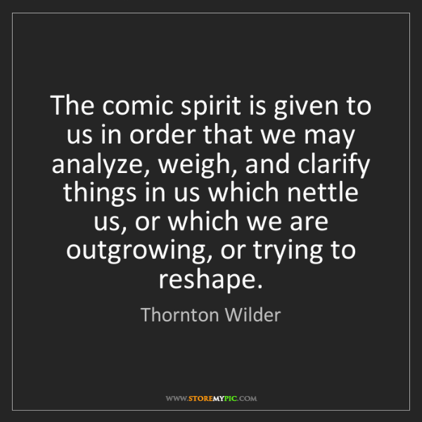 Thornton Wilder: The comic spirit is given to us in order that we may...