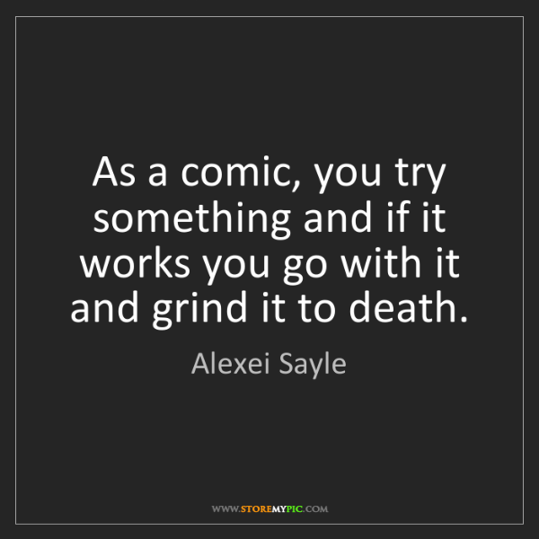 Alexei Sayle: As a comic, you try something and if it works you go...
