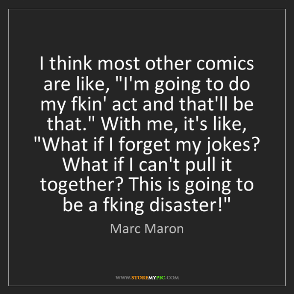 """Marc Maron: I think most other comics are like, """"I'm going to do..."""