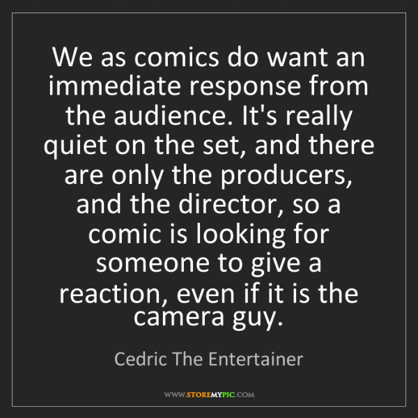 Cedric The Entertainer: We as comics do want an immediate response from the audience....