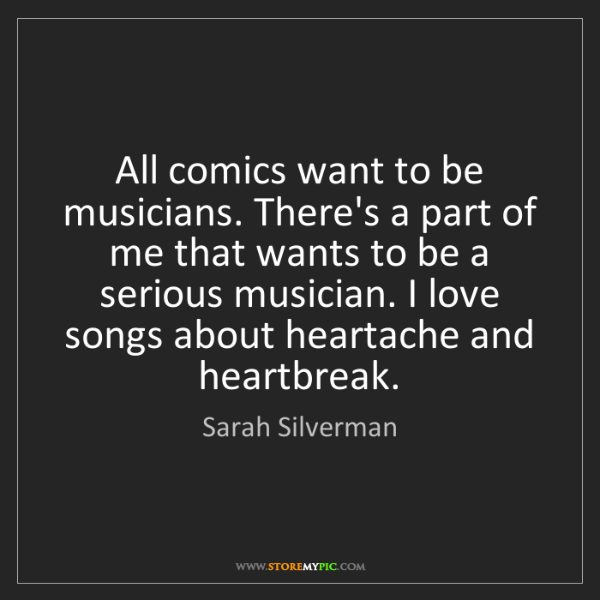 Sarah Silverman: All comics want to be musicians. There's a part of me...