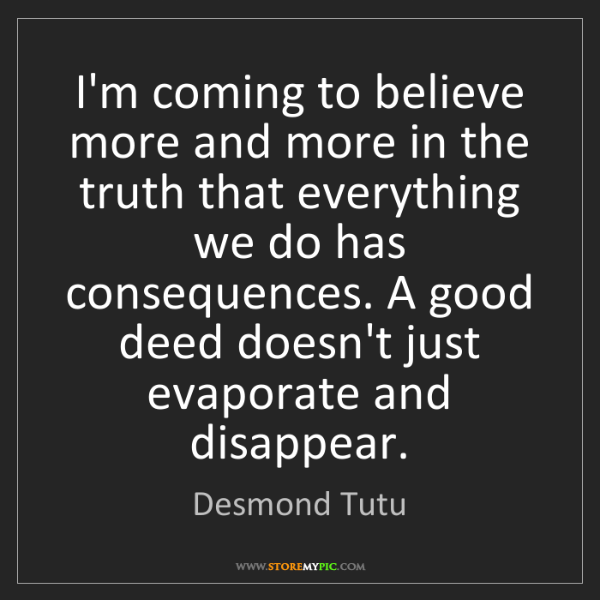 Desmond Tutu: I'm coming to believe more and more in the truth that...