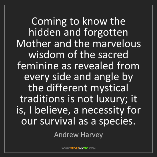 Andrew Harvey: Coming to know the hidden and forgotten Mother and the...
