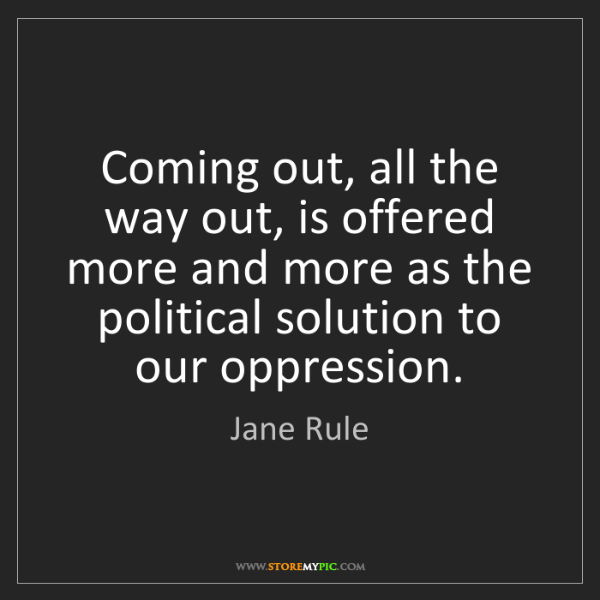 Jane Rule: Coming out, all the way out, is offered more and more...