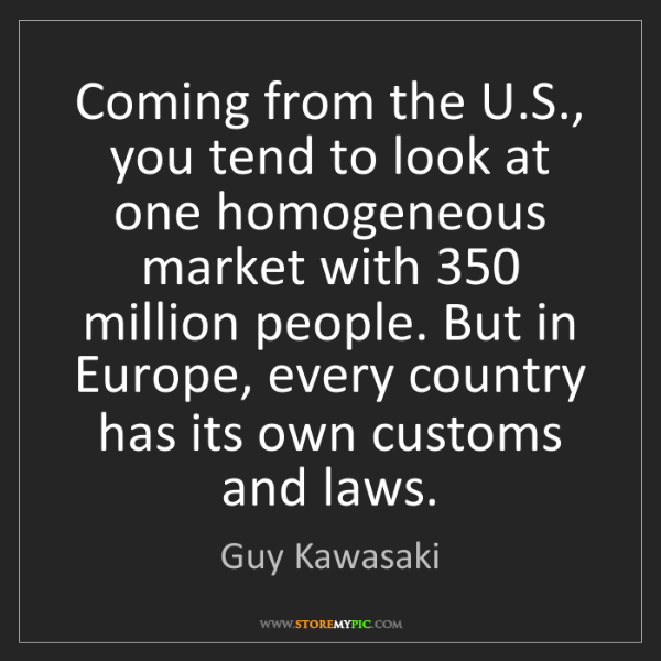 Guy Kawasaki: Coming from the U.S., you tend to look at one homogeneous...