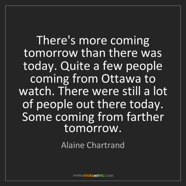 Alaine Chartrand: There's more coming tomorrow than there was today. Quite...