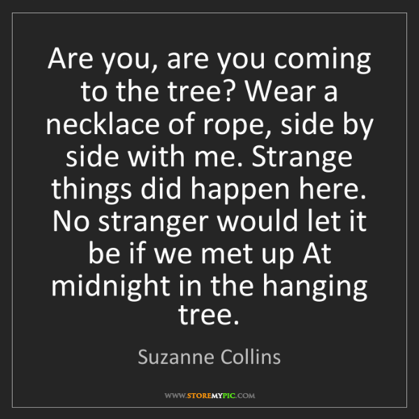 Suzanne Collins: Are you, are you coming to the tree? Wear a necklace...