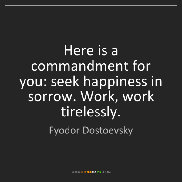 Fyodor Dostoevsky: Here is a commandment for you: seek happiness in sorrow....