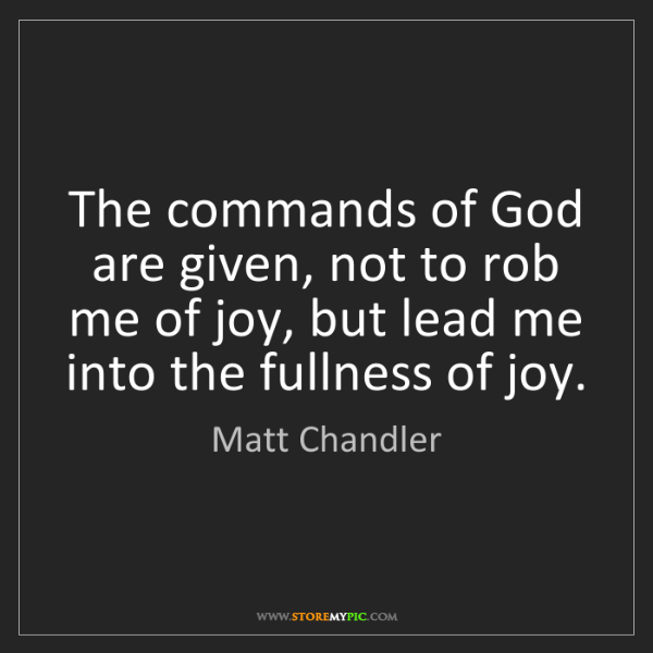 Matt    Chandler: The commands of God are given, not to rob me of joy,...