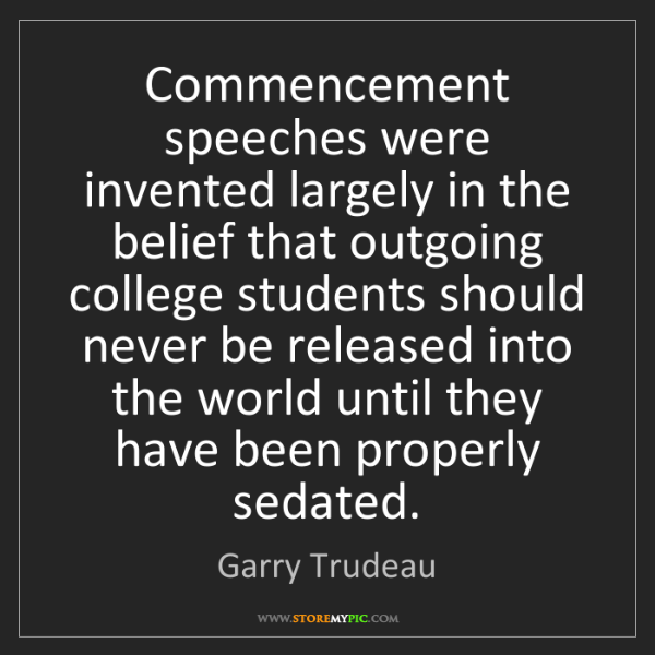 Garry Trudeau: Commencement speeches were invented largely in the belief...