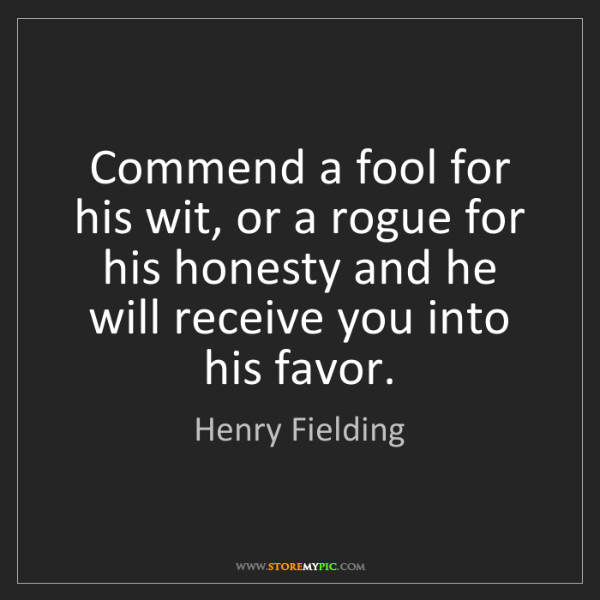 Henry Fielding: Commend a fool for his wit, or a rogue for his honesty...