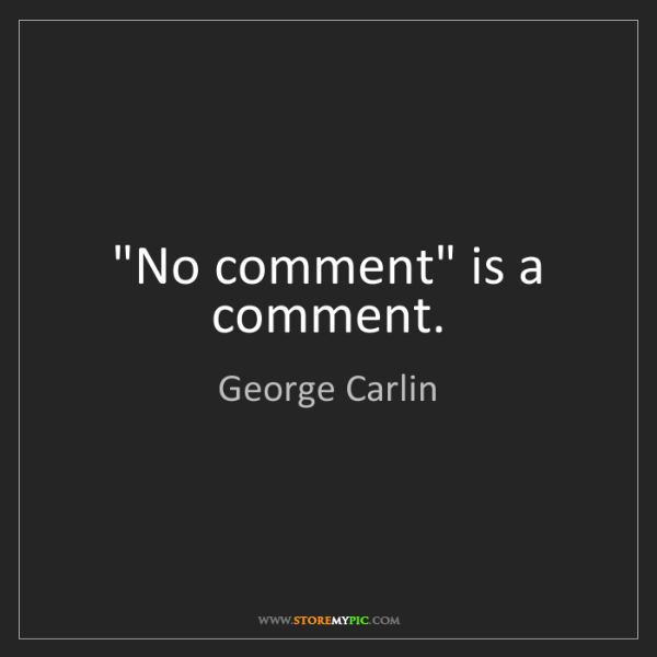 "George Carlin: ""No comment"" is a comment."