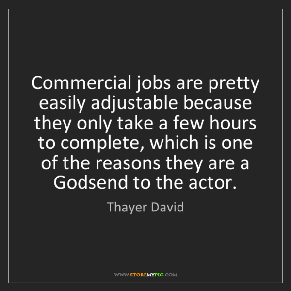 Thayer David: Commercial jobs are pretty easily adjustable because...
