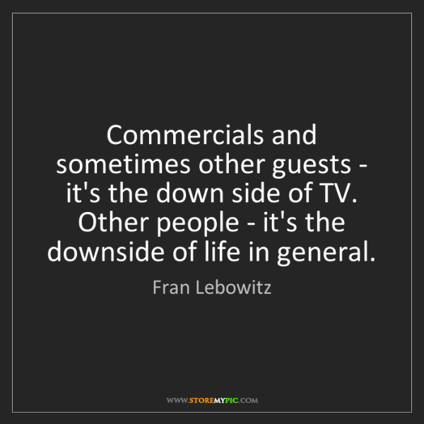 Fran Lebowitz: Commercials and sometimes other guests - it's the down...