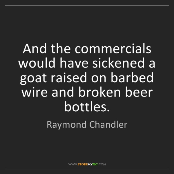 Raymond Chandler: And the commercials would have sickened a goat raised...