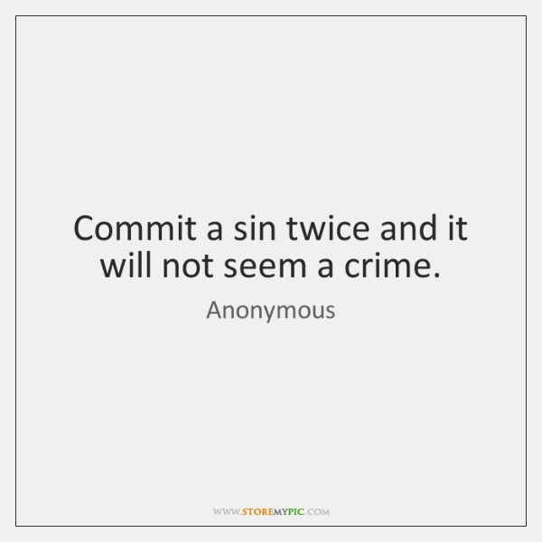 Commit a sin twice and it will not seem a crime.