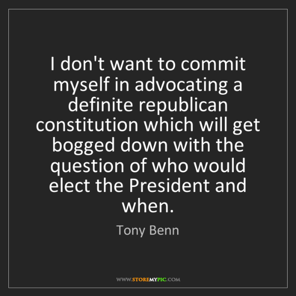 Tony Benn: I don't want to commit myself in advocating a definite...