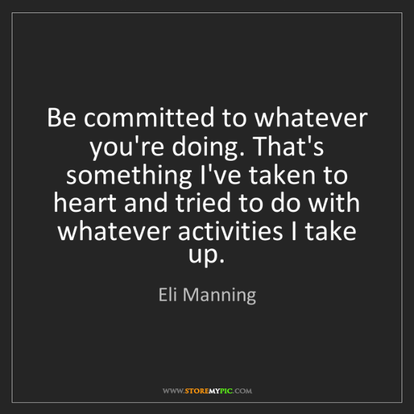 Eli Manning: Be committed to whatever you're doing. That's something...
