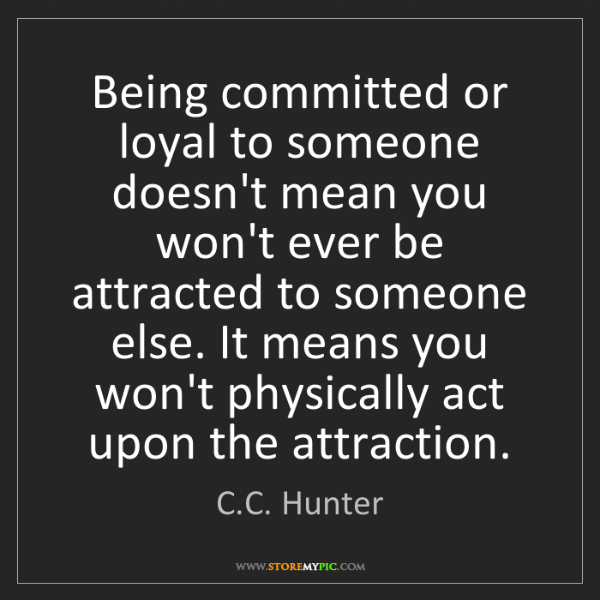 C.C. Hunter: Being committed or loyal to someone doesn't mean you...