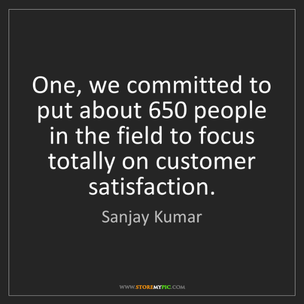 Sanjay Kumar: One, we committed to put about 650 people in the field...
