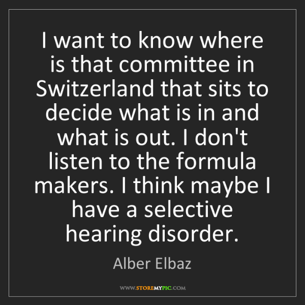 Alber Elbaz: I want to know where is that committee in Switzerland...