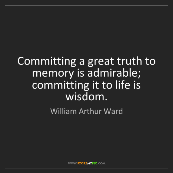 William Arthur Ward: Committing a great truth to memory is admirable; committing...