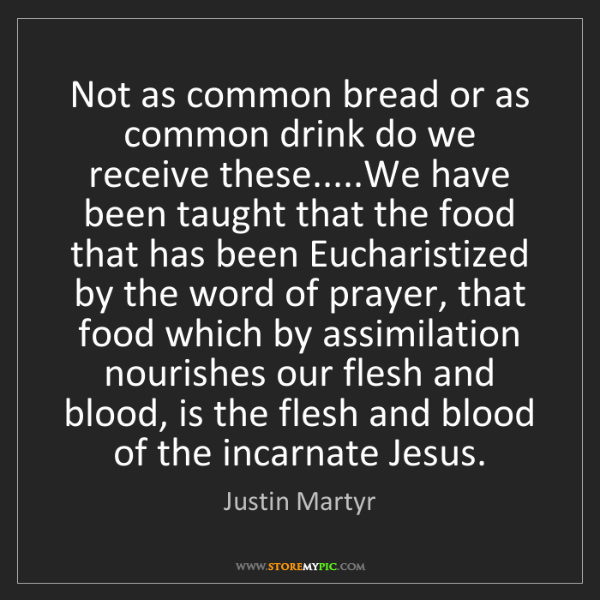 Justin Martyr: Not as common bread or as common drink do we receive...
