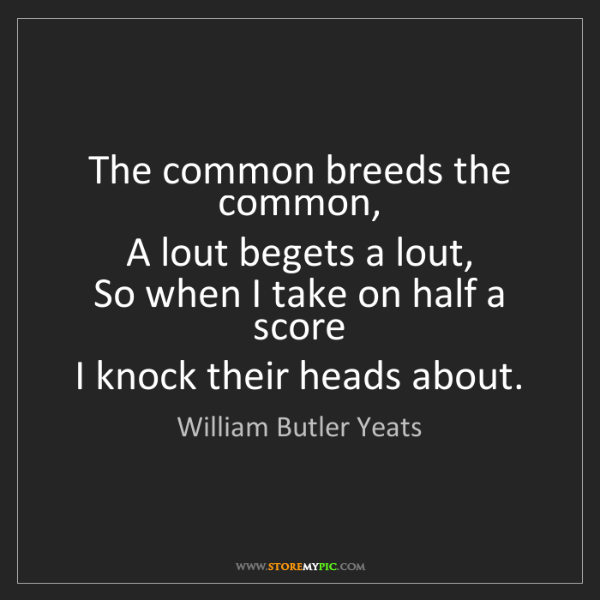 William Butler Yeats: The common breeds the common,  A lout begets a lout,...