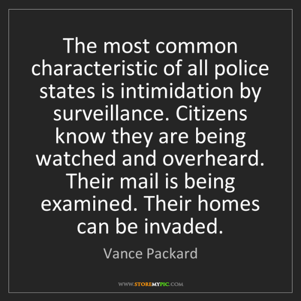 Vance Packard: The most common characteristic of all police states is...