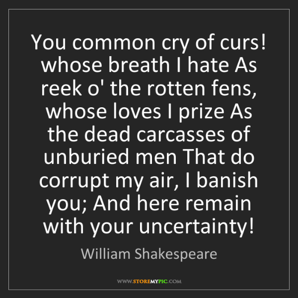 William Shakespeare: You common cry of curs! whose breath I hate As reek o'...