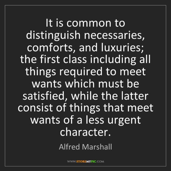 Alfred Marshall: It is common to distinguish necessaries, comforts, and...