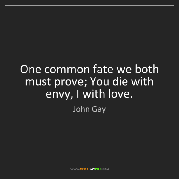 John Gay: One common fate we both must prove; You die with envy,...