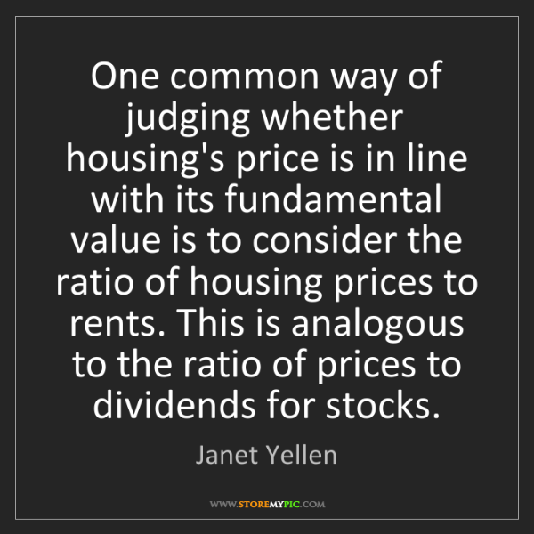 Janet Yellen: One common way of judging whether housing's price is...