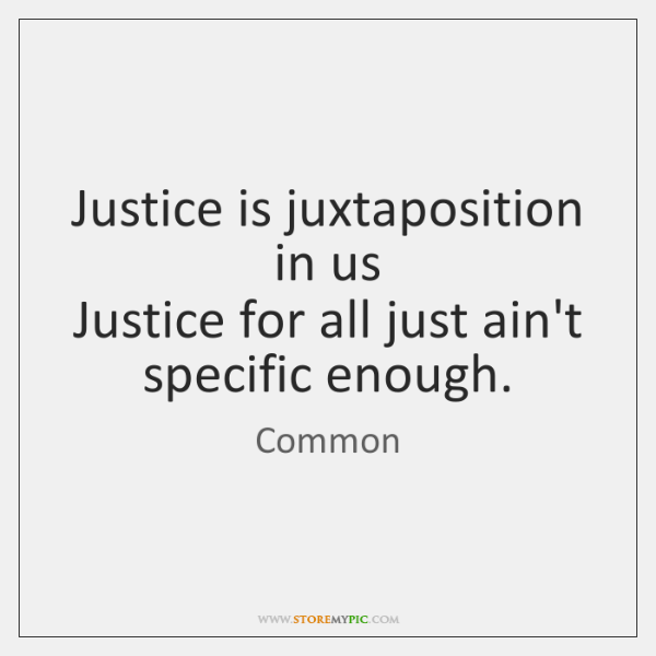Justice is juxtaposition in us   Justice for all just ain't specific enough.