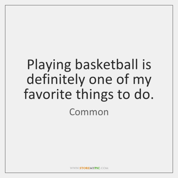 Playing basketball is definitely one of my favorite things to do.